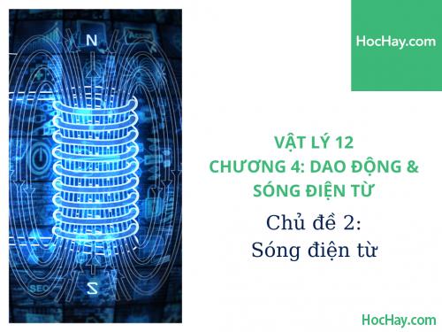 Vật Lý Lớp 12 - Chương 4: Dao Động & Sóng Điện Từ - Chủ đề 2: Sóng Điện Từ - HocHay