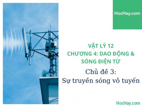 Vật Lý Lớp 12 - Chương 4: Dao Động & Sóng Điện Từ - Chủ đề 3: Sự Truyền Sóng Vô Tuyến - HocHay