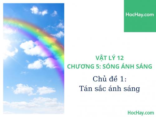 Vật Lý Lớp 12 - Chương 5: Sóng Ánh Sáng - Chủ đề 1: Tán Sắc Ánh Sáng - HocHay