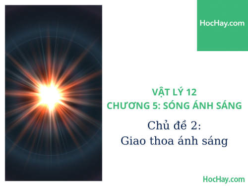 Vật Lý Lớp 12 - Chương 5: Sóng Ánh Sáng - Chủ đề 2: Giao Thoa Ánh Sáng - HocHay