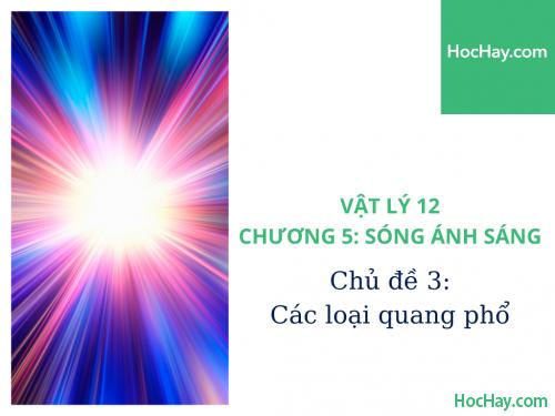 Vật Lý Lớp 12 - Chương 5: Sóng Ánh Sáng - Chủ đề 3: Các Loại Quang Phổ - HocHay