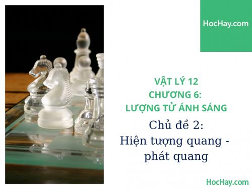 Vật Lý Lớp 12 - Chương 6: Lượng Tử Ánh Sáng - Chủ đề 2: Hiện Tượng Quang - Phát Quang - HocHay
