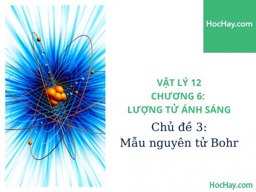 Vật Lý Lớp 12 - Chương 6: Lượng Tử Ánh Sáng - Chủ đề 3: Mẫu Nguyên Tử Bohr - HocHay
