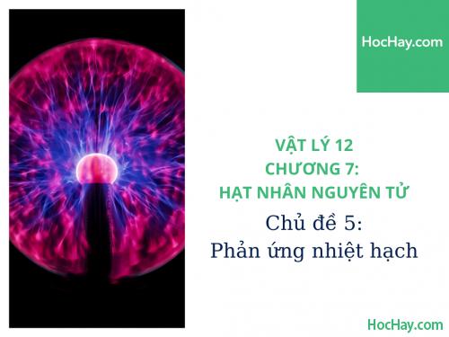 Vật Lý Lớp 12 - Chương 7: Hạt Nhân Nguyên Tử - Chủ đề 5: Phản Ứng Nhiệt Hạch - HocHay
