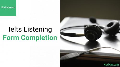 Chiến thuật làm bài Ielts Listening dạng bài Form Completion - Hochay