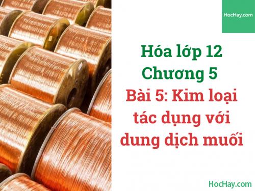 Hóa lớp 12 - Chương 5 - Bài 5: Kim loại tác dụng với dung dịch muối - HocHay