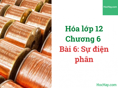 Hóa lớp 12 - Chương 5 - Bài 6: Sự điện phân - HocHay