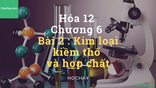 Hóa lớp 12 - Chương 6 - Bài 2: Kim loại kiềm thổ và hợp chất - HocHay