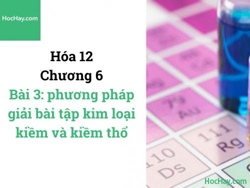 Hóa lớp 12 - Chương 6 - Bài 3: Phương pháp giải bài tập kim loại kiềm và kiềm thổ - HocHay