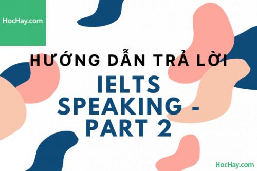 Hướng dẫn trả lời IELTS Speaking Part 2 - Học Hay