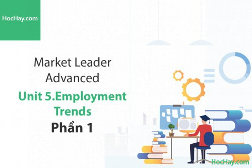 Market Leader Advanced – Unit 5: Employment Trends – Học Hay (Phần 1)