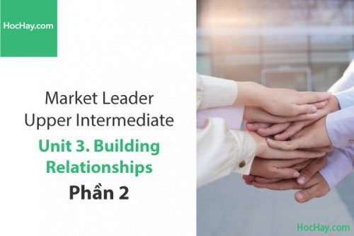 Market Leader Upper Intermediate – Unit 3: Building Relationships – Học Hay (Phần 2)