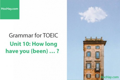 Ngữ pháp tiếng anh luyện thi TOEIC – Unit 10: How long have you been...? – Học Hay
