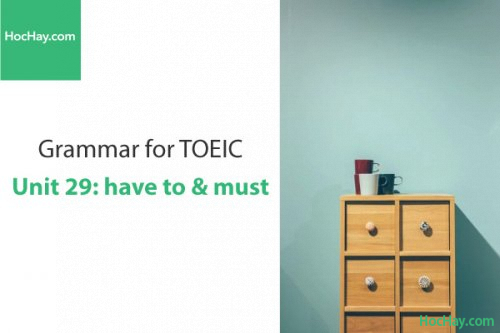 Ngữ pháp tiếng anh luyện thi TOEIC – Unit 29: Have to & Must – Học Hay