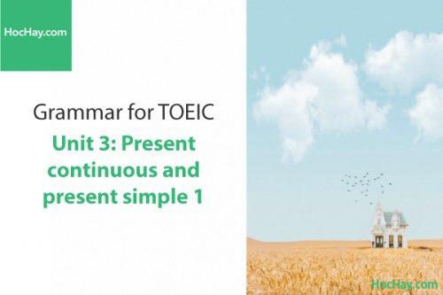 Ngữ pháp tiếng anh luyện thi TOEIC – Unit 3: Hiện tại đơn và tiếp diễn (Present Simple and Continuous) – Học Hay