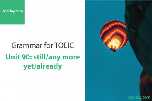 Ngữ pháp tiếng anh luyện thi TOEIC – Unit 90:  Still/anymore/yet/already – Học Hay