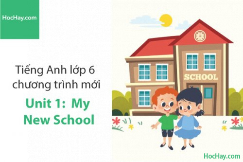 Tiếng Anh lớp 6 – Unit 1: My New School – Học Hay
