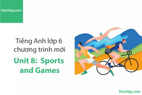 Tiếng Anh lớp 6 – Unit 8: Sports and Games – Học Hay