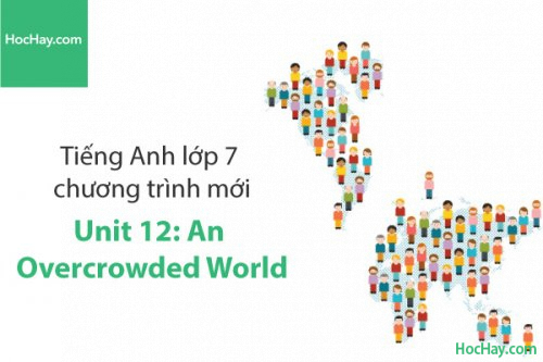 Tiếng Anh lớp 7 – Unit 12: An Overcrowded World – Học Hay