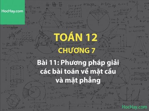 Toán 12 – Chương 7 - Bài 11: Phương pháp giải các bài toán về mặt cầu và mặt phẳng - Học hay