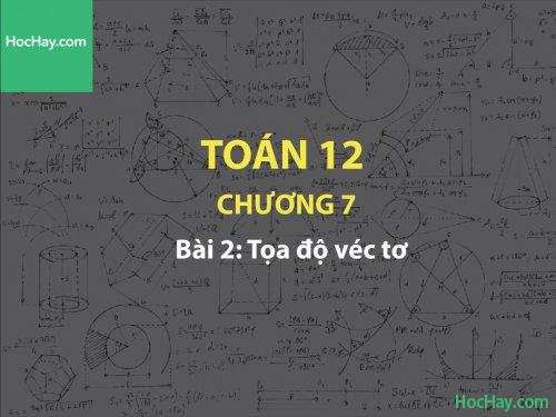 Toán 12 – Chương 7 - Bài 2: Tọa độ véc tơ - Học hay