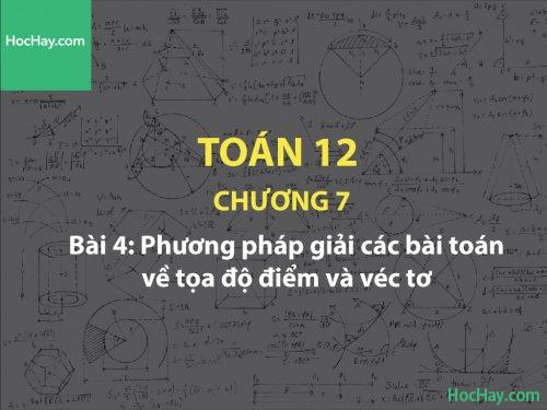 Toán 12 – Chương 7 - Bài 4: Phương pháp giải các bài toán về tọa độ điểm và véc tơ - Học hay