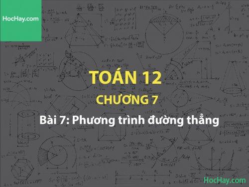 Toán 12 – Chương 7 - Bài 7: Phương trình đường thẳng - Học hay