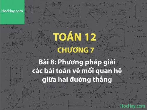 Toán 12 – Chương 7 - Bài 8: Phương pháp giải các bài toán về mối quan hệ giữa hai đường thẳng - Học hay