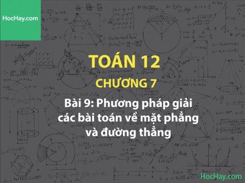 Toán 12 – Chương 7 - Bài 9: Phương pháp giải các bài toán về mặt phẳng và đường thẳng - Học hay