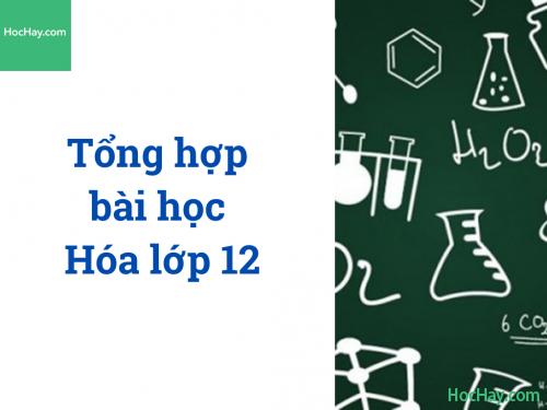 Tổng hợp bài học Hóa lớp 12 - HocHay
