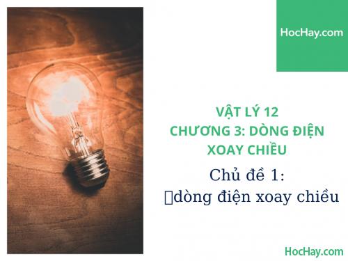 Vật Lý Lớp 12 - Chương 3: Dòng Điện Xoay Chiều - Chủ đề 1: Đại Cương Dòng Điện Xoay Chiều - HocHay